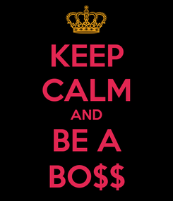Poster: KEEP CALM AND BE A BO$$