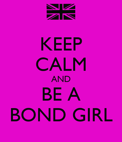 Poster: KEEP CALM AND BE A BOND GIRL