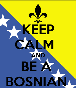 Poster: KEEP CALM   AND BE A  BOSNIAN