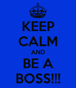Poster: KEEP CALM AND BE A BOSS!!!