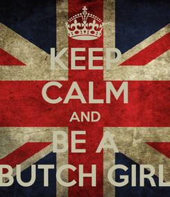 Poster: KEEP CALM AND BE A BUTCH GIRL