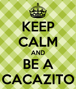 Poster: KEEP CALM AND BE A CACAZITO