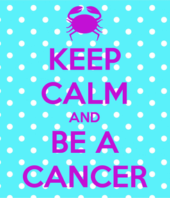 Poster: KEEP CALM AND BE A CANCER