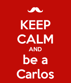 Poster: KEEP CALM AND be a Carlos