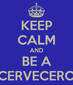 Poster: KEEP CALM AND BE A CERVECERO