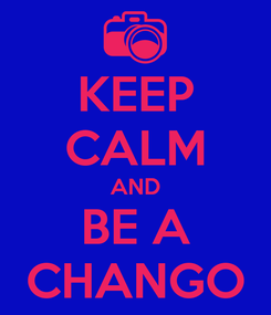 Poster: KEEP CALM AND BE A  CHANGO