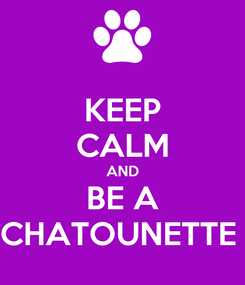 Poster: KEEP CALM AND BE A CHATOUNETTE