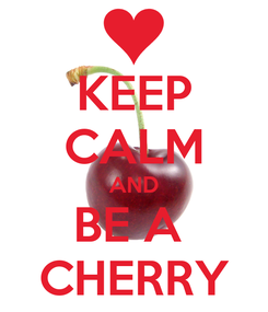 Poster: KEEP CALM AND BE A  CHERRY