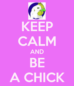 Poster: KEEP CALM AND BE A CHICK