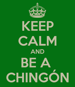 Poster: KEEP CALM AND BE A  CHINGÓN