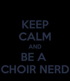 Poster: KEEP CALM AND BE A  CHOIR NERD