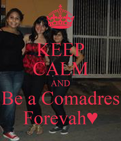 Poster: KEEP CALM AND  Be a Comadres  Forevah♥