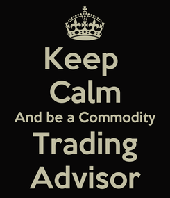 Poster: Keep  Calm And be a Commodity Trading Advisor