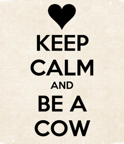 Poster: KEEP CALM AND BE A COW