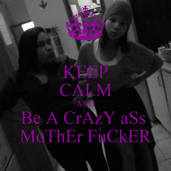 Poster: KEEP CALM AND Be A CrAzY aSs  MoThEr FuCkER