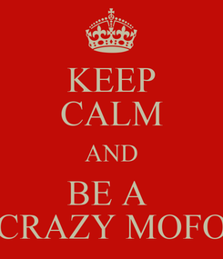 Poster: KEEP CALM AND BE A  CRAZY MOFO