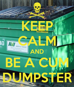 Poster: KEEP CALM AND BE A CUM DUMPSTER