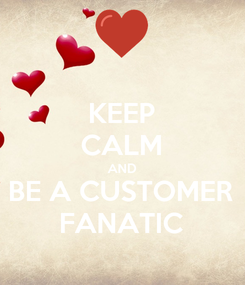 Poster: KEEP CALM AND BE A CUSTOMER FANATIC