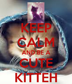 Poster: KEEP CALM AND BE A CUTE KITTEH