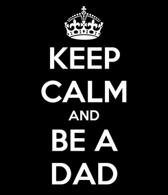 Poster: KEEP CALM AND BE A DAD