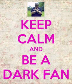 Poster: KEEP CALM AND BE A DARK FAN