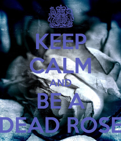 Poster: KEEP CALM AND BE A DEAD ROSE