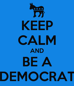 Poster: KEEP CALM AND BE A DEMOCRAT