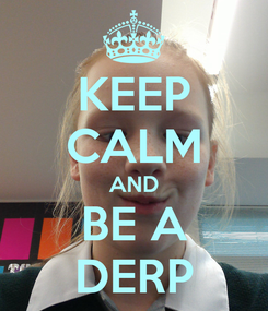 Poster: KEEP CALM AND BE A DERP