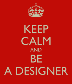 Poster: KEEP CALM AND BE A DESIGNER