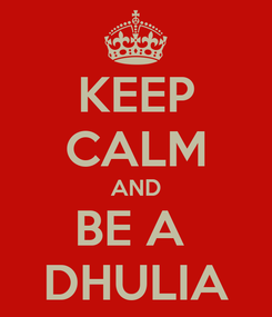 Poster: KEEP CALM AND BE A  DHULIA