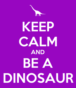 Poster: KEEP CALM AND BE A DINOSAUR