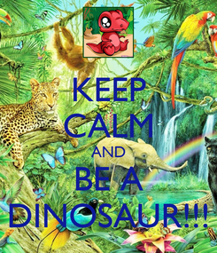 Poster: KEEP CALM AND BE A DINOSAUR!!!
