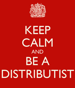 Poster: KEEP CALM AND BE A DISTRIBUTIST