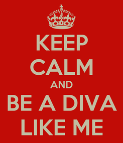 Poster: KEEP CALM AND BE A DIVA LIKE ME