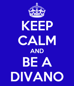 Poster: KEEP CALM AND BE A DIVANO