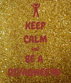 Poster: KEEP CALM AND BE A  DIVAQWEEYN