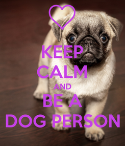 Poster: KEEP CALM AND BE A DOG PERSON