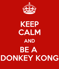 Poster: KEEP CALM AND BE A  DONKEY KONG