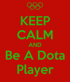 Poster: KEEP CALM AND Be A Dota Player