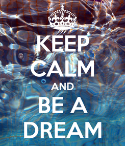 Poster: KEEP CALM AND BE A DREAM