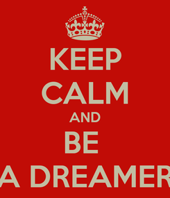 Poster: KEEP CALM AND BE  A DREAMER