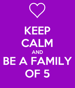 Poster: KEEP CALM AND BE A FAMILY OF 5