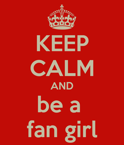 Poster: KEEP CALM AND be a  fan girl