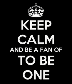 Poster: KEEP CALM AND BE A FAN OF TO BE ONE