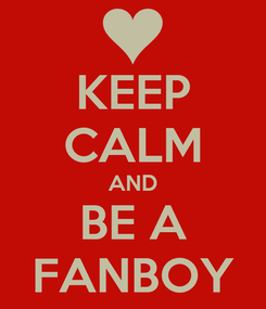 Poster: KEEP CALM AND BE A FANBOY