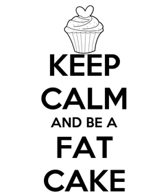 Poster: KEEP CALM AND BE A FAT CAKE