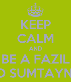 Poster: KEEP CALM AND BE A FAZIL O SUMTAYN!