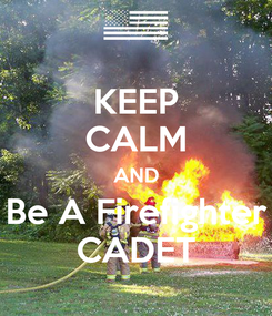 Poster: KEEP CALM AND Be A Firefighter CADET
