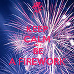 Poster: KEEP CALM AND  BE A FIREWORK