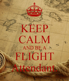 Poster: KEEP CALM AND BE A FLIGHT Attendant.